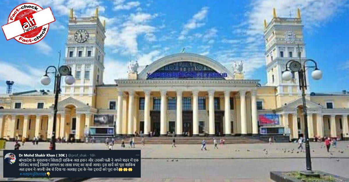 Photo of railway station in Ukraine viral as mosque built by Bangladesh' cricketer Shakib Al Hasan - Alt News